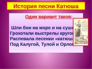 История песни Катюша Один вариант таков: Шли бои на море и на суше, Грохотали