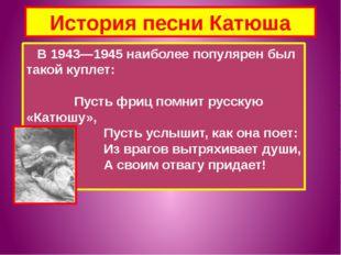 История песни Катюша В 1943—1945 наиболее популярен был такой куплет: Пусть ф