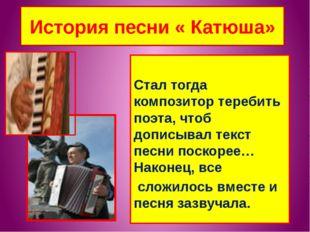 История песни « Катюша» Стал тогда композитор теребить поэта, чтоб дописывал