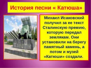 История песни « Катюша» Михаил Исаковский получил за ее текст Сталинскую прем