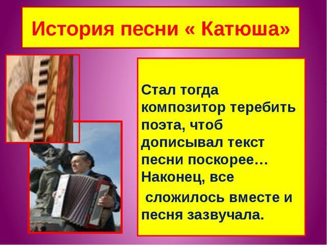 История песни « Катюша» Стал тогда композитор теребить поэта, чтоб дописывал...
