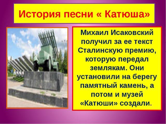 История песни « Катюша» Михаил Исаковский получил за ее текст Сталинскую прем...