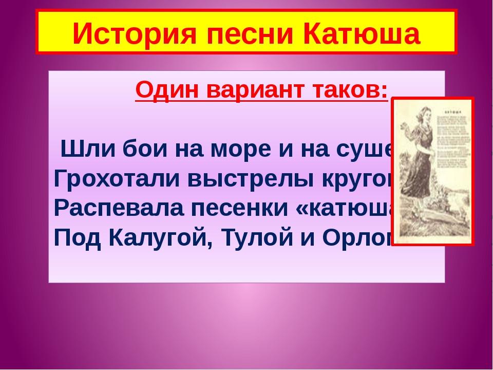 История песни Катюша Один вариант таков: Шли бои на море и на суше, Грохотали...
