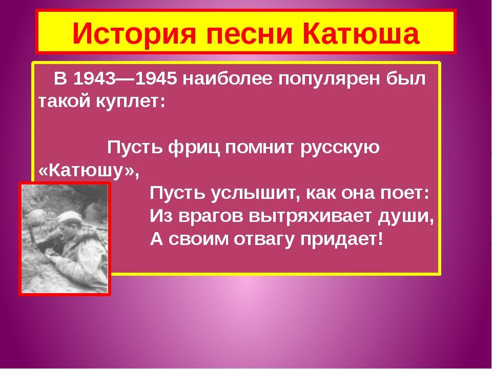 История песни Катюша В 1943—1945 наиболее популярен был такой куплет: Пусть ф...