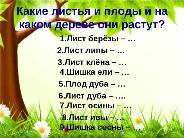 Какие листья и плоды и на каком дереве они растут? 1.Лист берёзы – … 2.Лист...