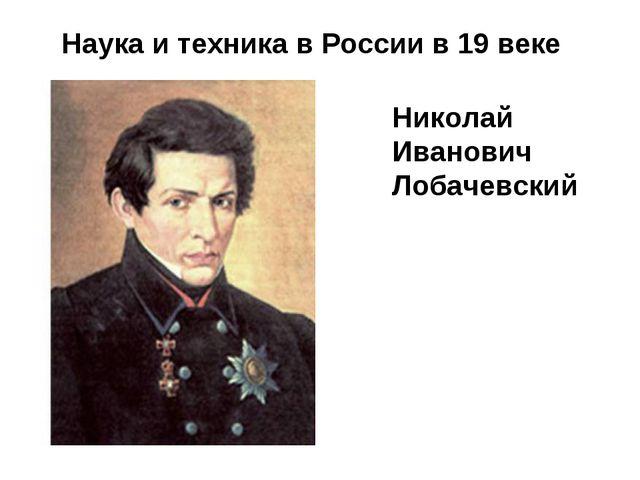 Наука и техника в России в 19 веке Николай Иванович Лобачевский