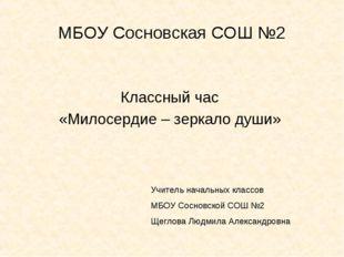 МБОУ Сосновская СОШ №2 Классный час «Милосердие – зеркало души» Учитель начал