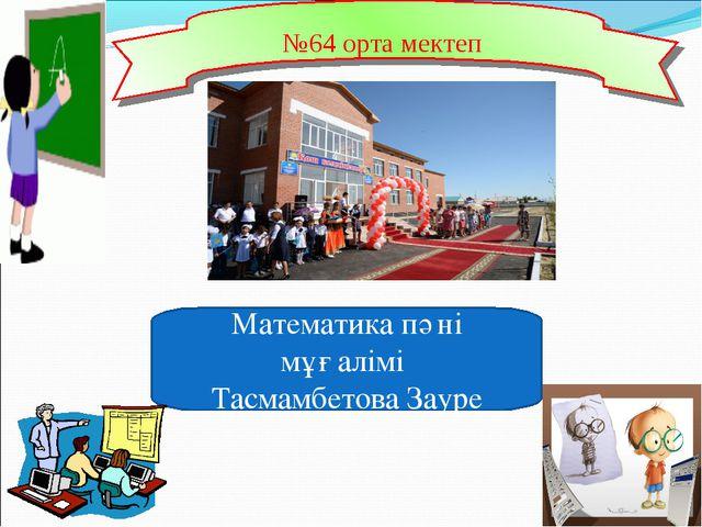 Математика пәні мұғалімі Тасмамбетова Зауре №64 орта мектеп