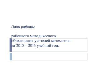 План работы районного методического объединения учителей математики на 2015 –