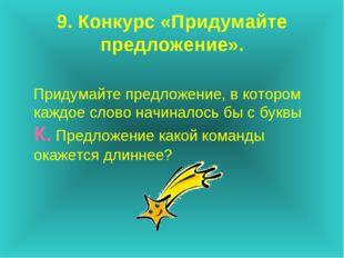 9. Конкурс «Придумайте предложение». Придумайте предложение, в котором каждое