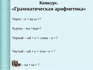 Конкурс. «Грамматическая арифметика» Череп – п + муха =? Куртка – тка +ица=?