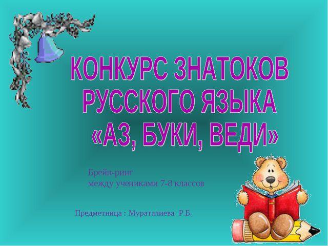 Брейн-ринг между учениками 7-8 классов Предметница : Мураталиева Р.Б.