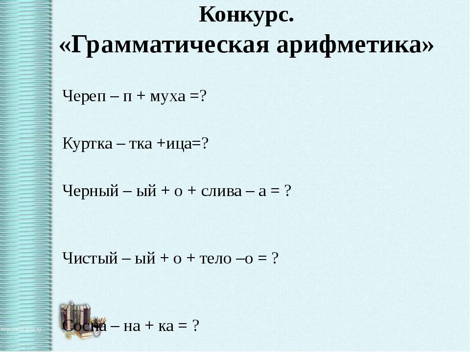 Конкурс. «Грамматическая арифметика» Череп – п + муха =? Куртка – тка +ица=?...