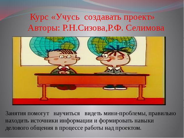 Курс «Учусь создавать проект» Авторы: Р.Н.Сизова,Р.Ф. Селимова Занятия помог...
