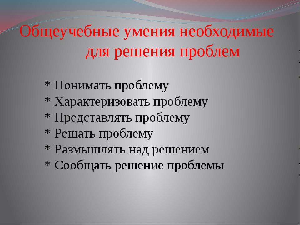 Общеучебные умения необходимые для решения проблем * Понимать проблему * Хар...