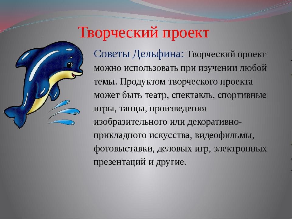 Творческий проект Советы Дельфина: Творческий проект можно использовать при...