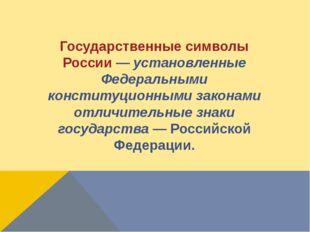 Государственные символы России—установленные Федеральными конституционными