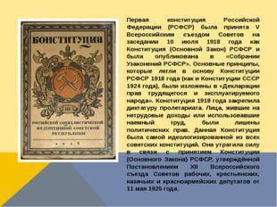 Первая конституция Российской Федерации (РСФСР) была принята V Всероссийским