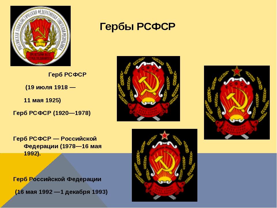 Гербы РСФСР Герб РСФСР (19 июля 1918 — 11 мая 1925) Герб РСФСР (1920—1978) Ге...