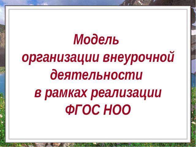 Модель организации внеурочной деятельности в рамках реализации ФГОС НОО