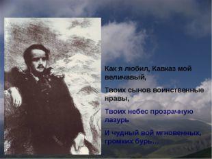 Как я любил, Кавказ мой величавый, Твоих сынов воинственные нравы, Твоих небе