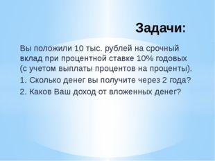 Вы положили 10 тыс. рублей на срочный вклад при процентной ставке 10% годовых