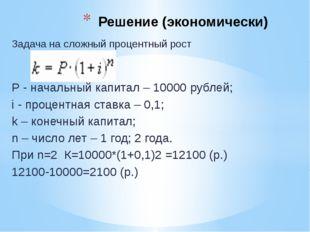 Задача на сложный процентный рост Р - начальный капитал – 10000 рублей; i - п