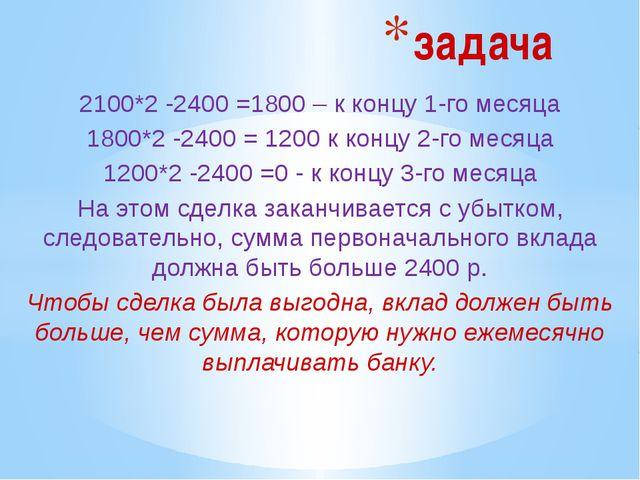 2100*2 -2400 =1800 – к концу 1-го месяца 1800*2 -2400 = 1200 к концу 2-го мес...