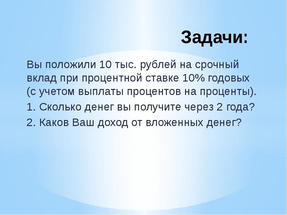 Вы положили 10 тыс. рублей на срочный вклад при процентной ставке 10% годовых...