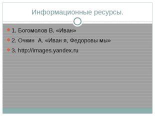 Информационные ресурсы. 1. Богомолов В. «Иван» 2. Очкин А. «Иван я, Федоровы