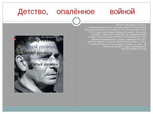 Детство, опалённое войной Богомолов Владимир Осипович • Писатель родился в...