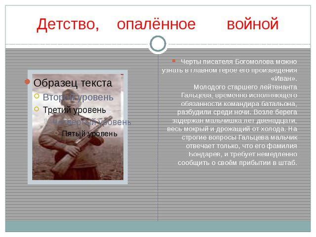 Детство, опалённое войной Черты писателя Богомолова можно узнать в главном ге...