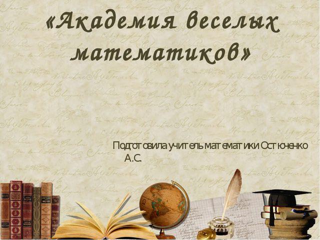 «Академия веселых математиков» Подготовила учитель математики Остюченко А.С.