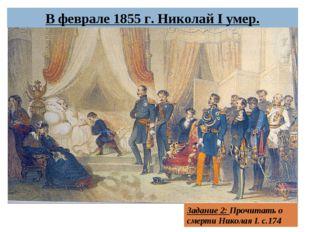 В феврале 1855 г. Николай I умер. Задание 2: Прочитать о смерти Николая I. с.