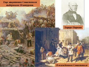 Еще защитники Севастополя выдержали 10 штурмов. Хирург Пирогов В осажденном С