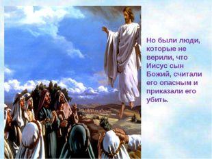 Но были люди, которые не верили, что Иисус сын Божий, считали его опасным и п
