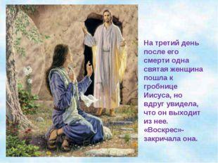 На третий день после его смерти одна святая женщина пошла к гробнице Иисуса,