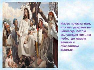 Иисус показал нам, что мы умираем не навсегда, потом мы уходим жить на небо,