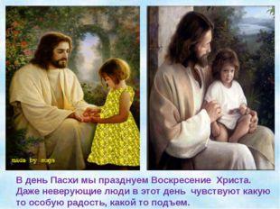 В день Пасхи мы празднуем Воскресение Христа. Даже неверующие люди в этот ден