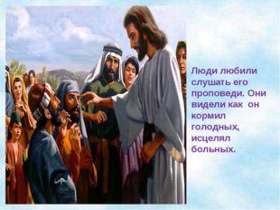Люди любили слушать его проповеди. Они видели как он кормил голодных, исцелял