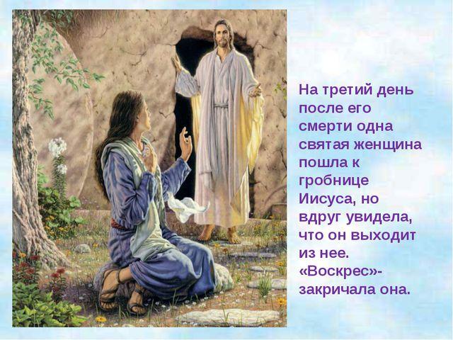 На третий день после его смерти одна святая женщина пошла к гробнице Иисуса,...