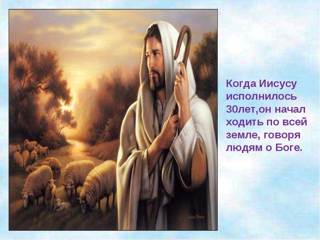 Когда Иисусу исполнилось 30лет,он начал ходить по всей земле, говоря людям о...