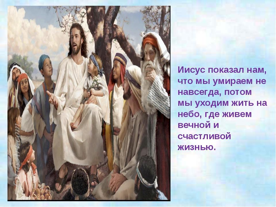Иисус показал нам, что мы умираем не навсегда, потом мы уходим жить на небо,...