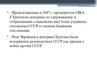 - Провозглашение в 1947 г. президентом США Г.Трумэном доктрины по сдерживани