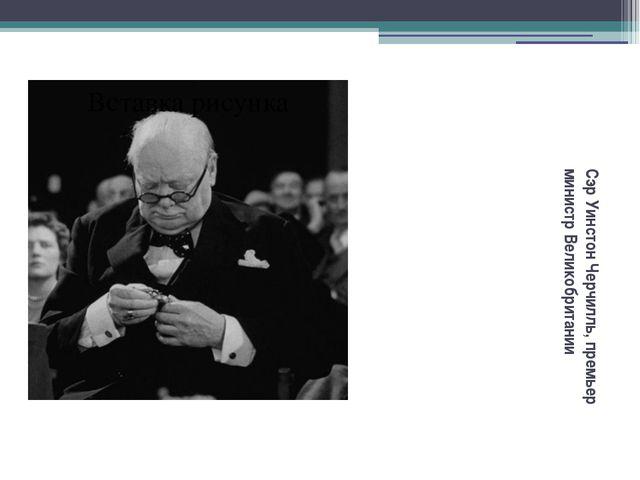 Сэр Уинстон Черчилль, премьер министр Великобритании