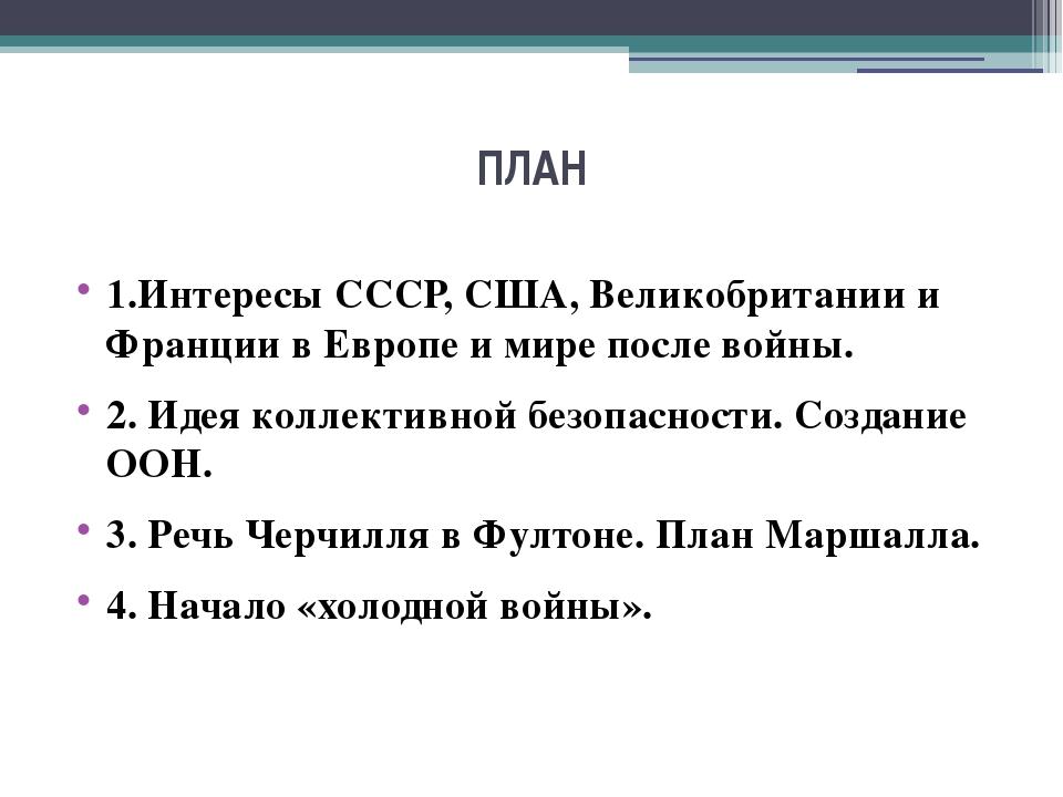 ПЛАН 1.Интересы СССР, США, Великобритании и Франции в Европе и мире после вой...
