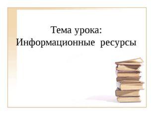 Тема урока: Информационные ресурсы