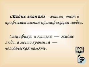 «Живые знания» - знания, опыт и профессиональная квалификация людей. Специфи