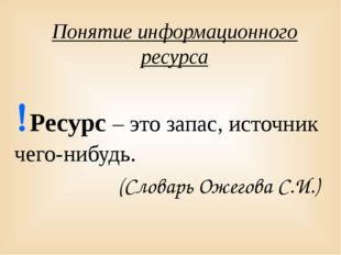 Понятие информационного ресурса Ресурс – это запас, источник чего-нибудь. (С