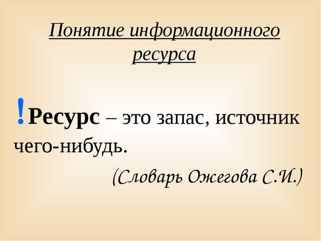 Понятие информационного ресурса Ресурс – это запас, источник чего-нибудь. (С...